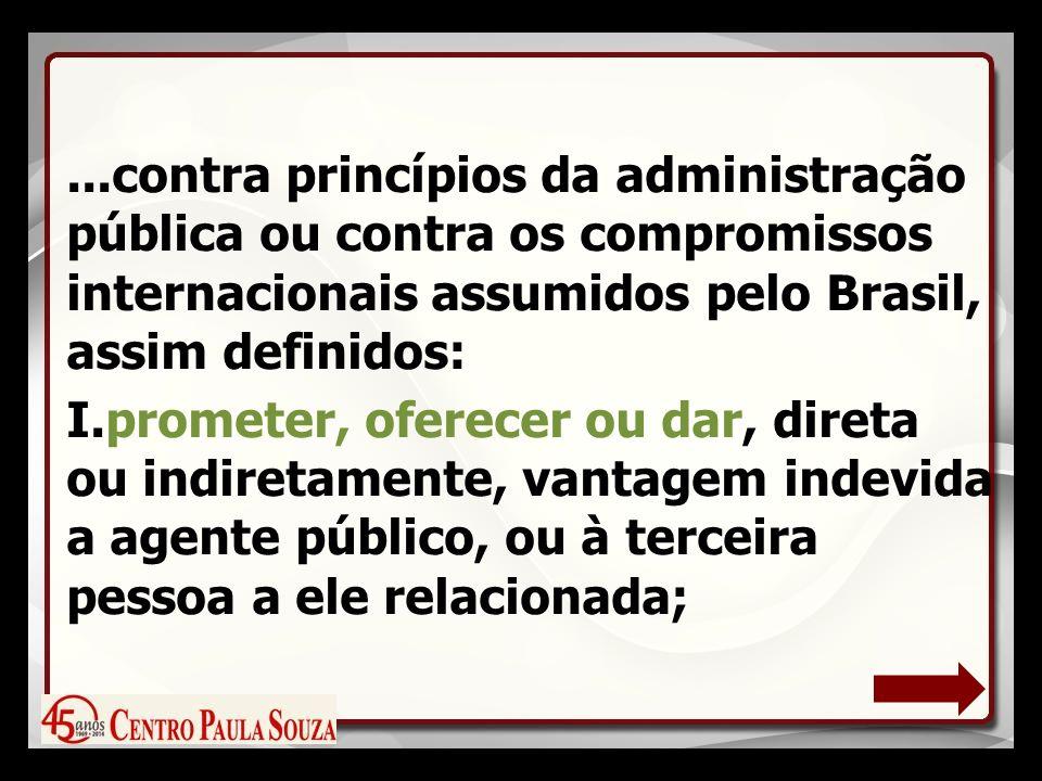 ...contra princípios da administração pública ou contra os compromissos internacionais assumidos pelo Brasil, assim definidos: I.prometer, oferecer ou dar, direta ou indiretamente, vantagem indevida a agente público, ou à terceira pessoa a ele relacionada;