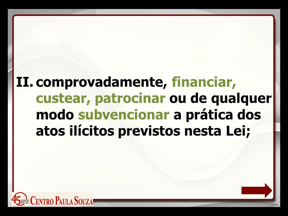 II.comprovadamente, financiar, custear, patrocinar ou de qualquer modo subvencionar a prática dos atos ilícitos previstos nesta Lei;