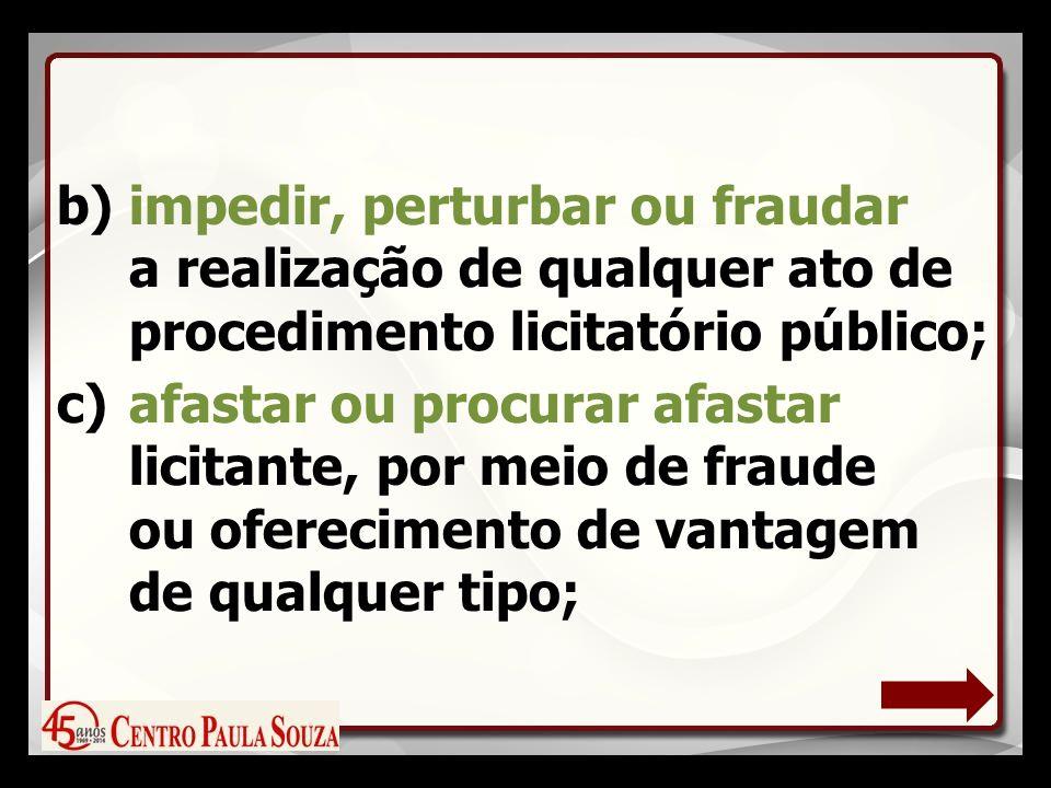 b)impedir, perturbar ou fraudar a realização de qualquer ato de procedimento licitatório público; c)afastar ou procurar afastar licitante, por meio de fraude ou oferecimento de vantagem de qualquer tipo;
