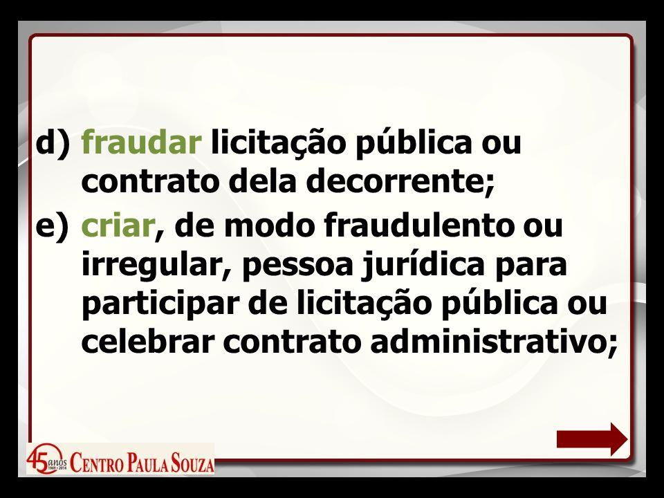 d)fraudar licitação pública ou contrato dela decorrente; e)criar, de modo fraudulento ou irregular, pessoa jurídica para participar de licitação pública ou celebrar contrato administrativo;