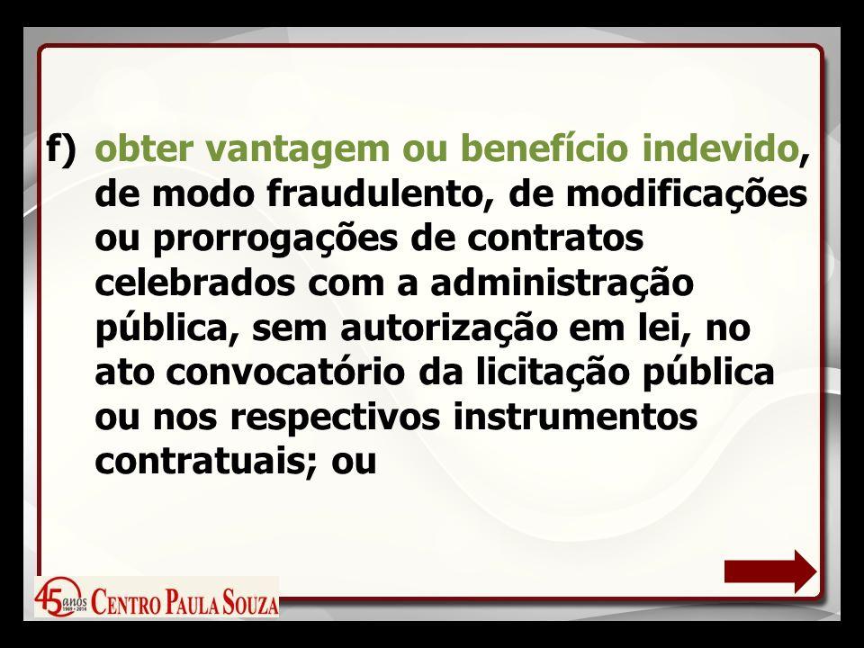 f)obter vantagem ou benefício indevido, de modo fraudulento, de modificações ou prorrogações de contratos celebrados com a administração pública, sem autorização em lei, no ato convocatório da licitação pública ou nos respectivos instrumentos contratuais; ou