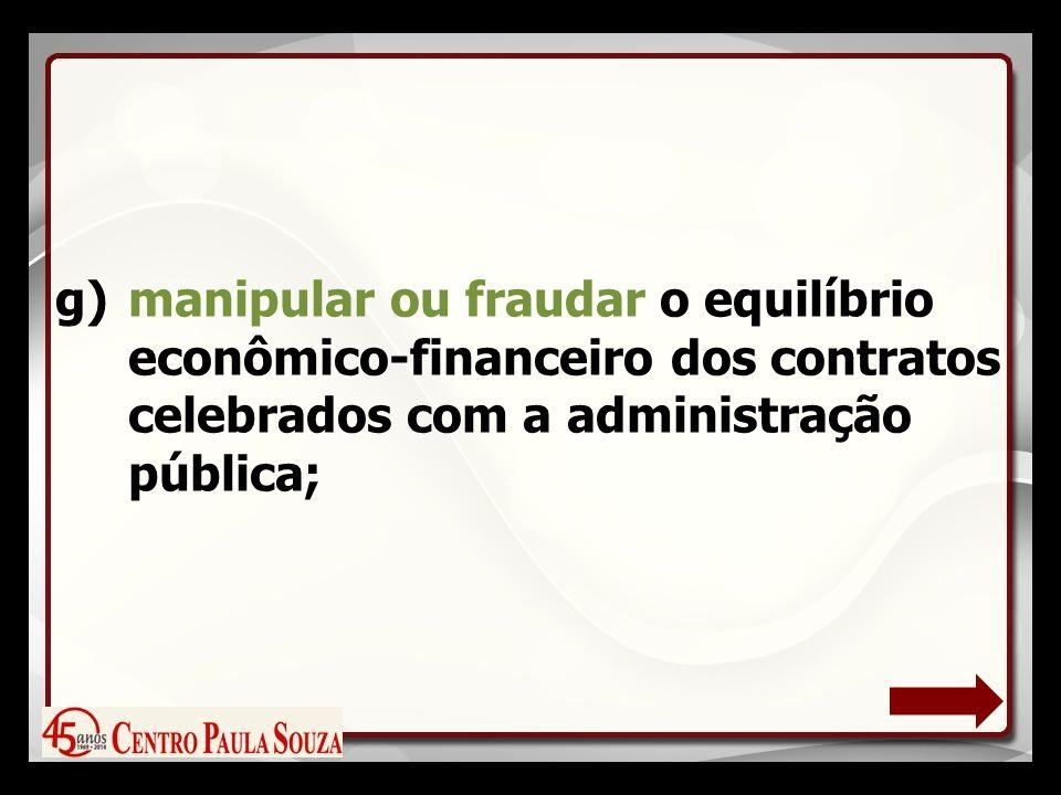 g)manipular ou fraudar o equilíbrio econômico-financeiro dos contratos celebrados com a administração pública;