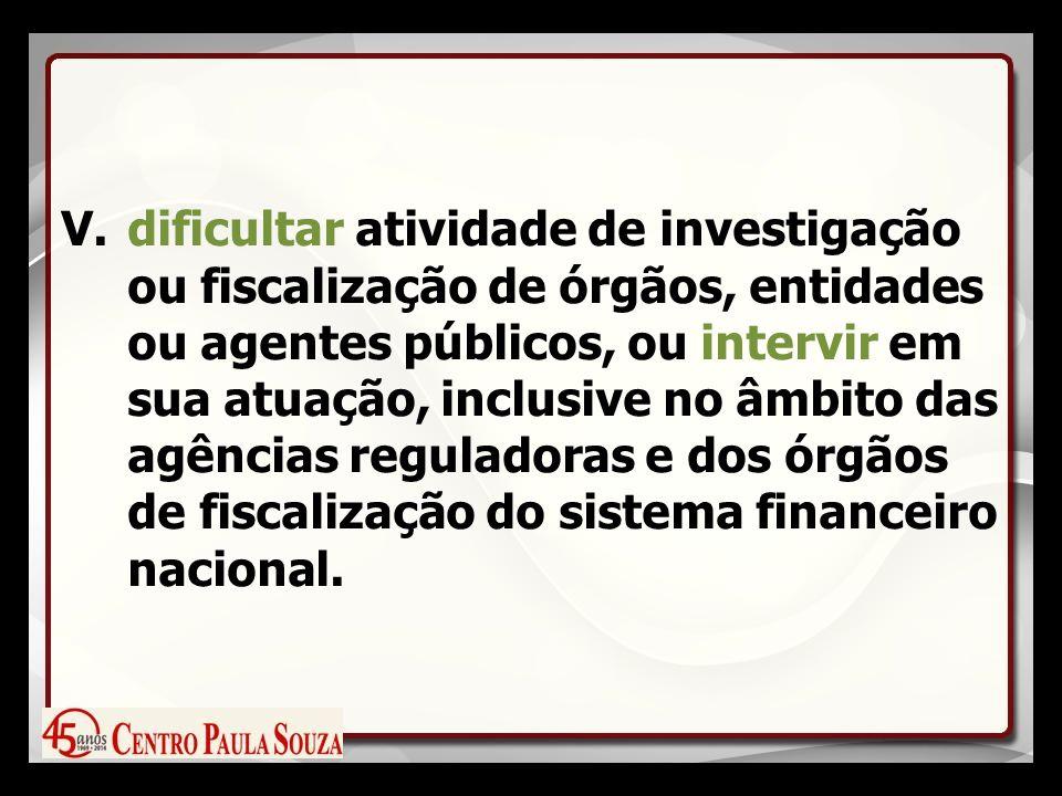 V.dificultar atividade de investigação ou fiscalização de órgãos, entidades ou agentes públicos, ou intervir em sua atuação, inclusive no âmbito das agências reguladoras e dos órgãos de fiscalização do sistema financeiro nacional.