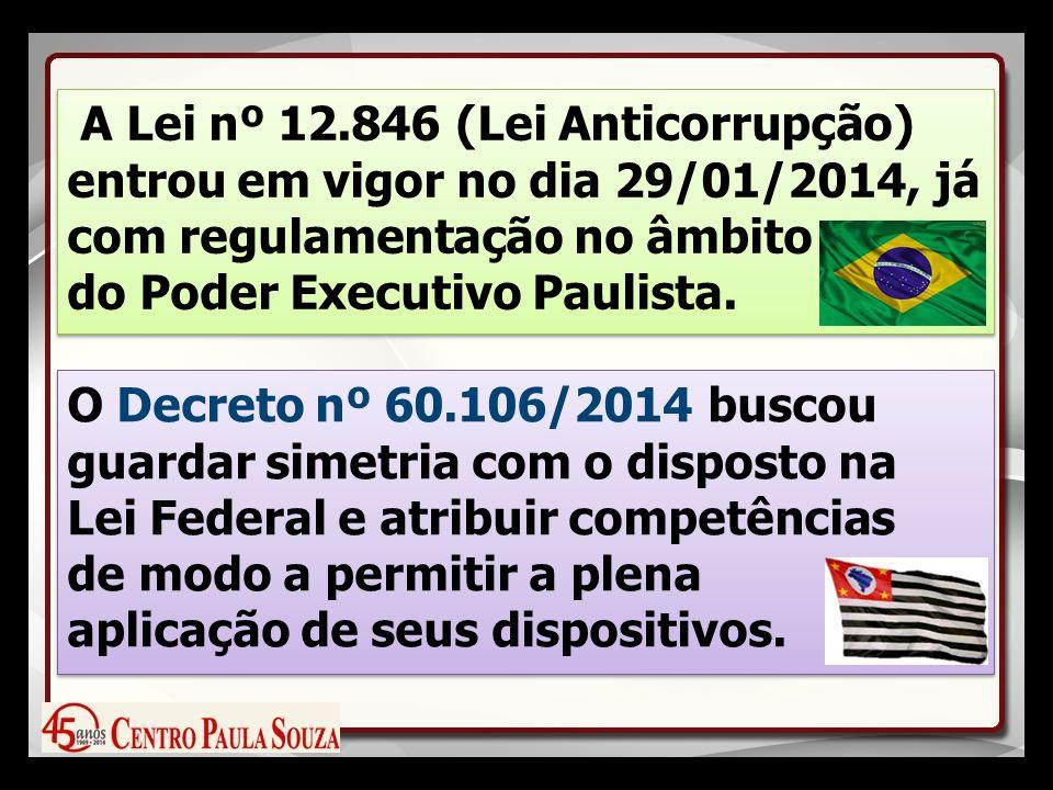 A Lei nº 12.846 (Lei Anticorrupção) entrou em vigor no dia 29/01/2014, já com regulamentação no âmbito do Poder Executivo Paulista.