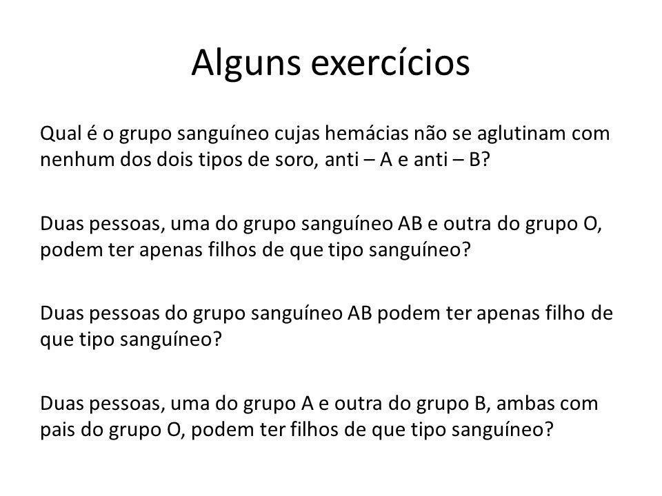 Alguns exercícios Qual é o grupo sanguíneo cujas hemácias não se aglutinam com nenhum dos dois tipos de soro, anti – A e anti – B? Duas pessoas, uma d