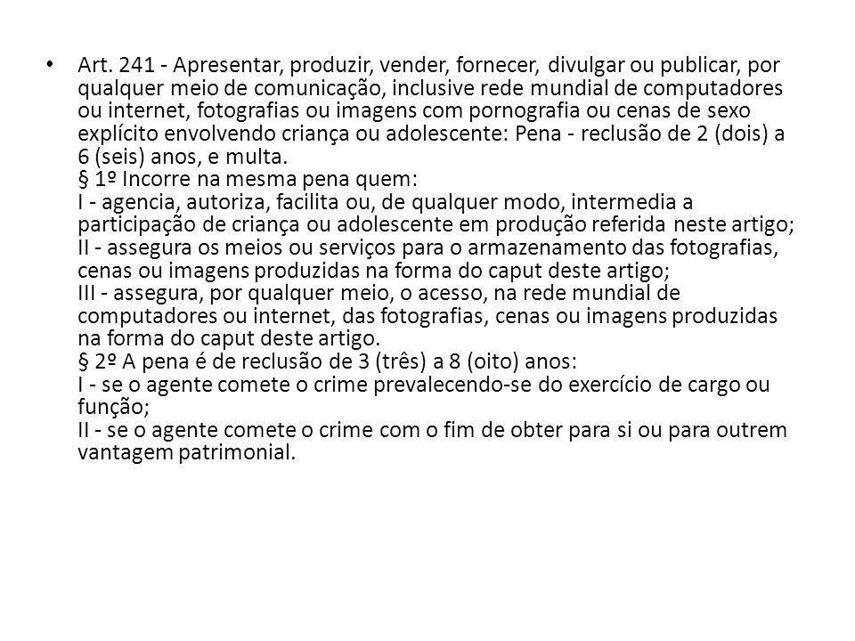 Art. 241 - Apresentar, produzir, vender, fornecer, divulgar ou publicar, por qualquer meio de comunicação, inclusive rede mundial de computadores ou i