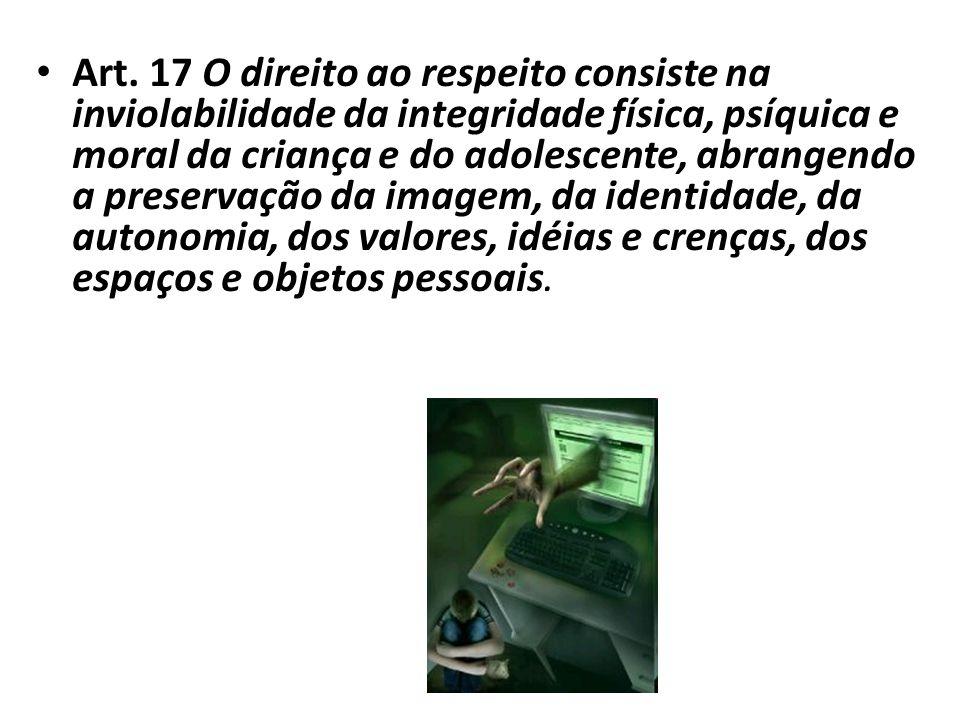 Art. 17 O direito ao respeito consiste na inviolabilidade da integridade física, psíquica e moral da criança e do adolescente, abrangendo a preservaçã