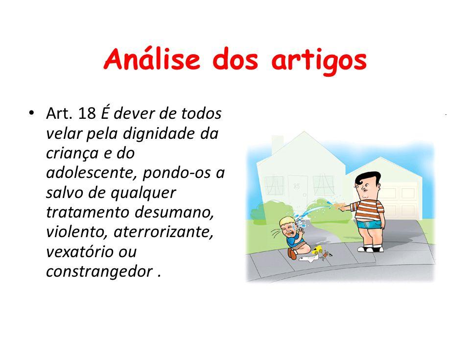 Análise dos artigos Art. 18 É dever de todos velar pela dignidade da criança e do adolescente, pondo-os a salvo de qualquer tratamento desumano, viole