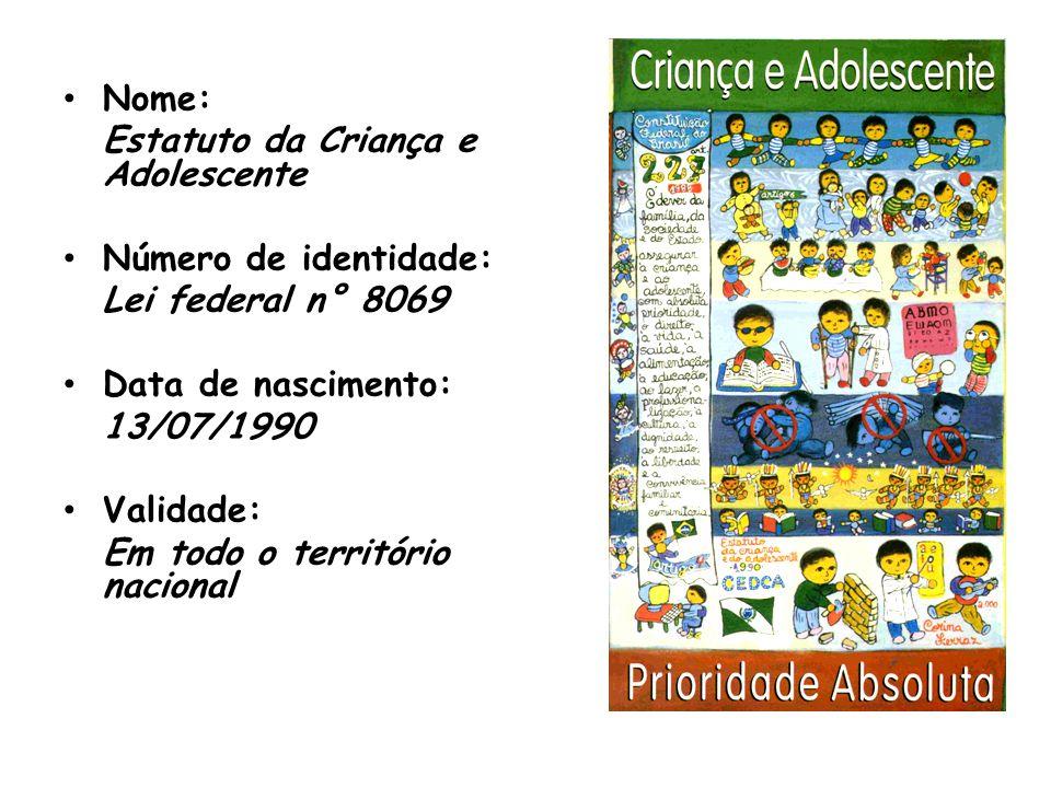 Nome: Estatuto da Criança e Adolescente Número de identidade: Lei federal n° 8069 Data de nascimento: 13/07/1990 Validade: Em todo o território nacion