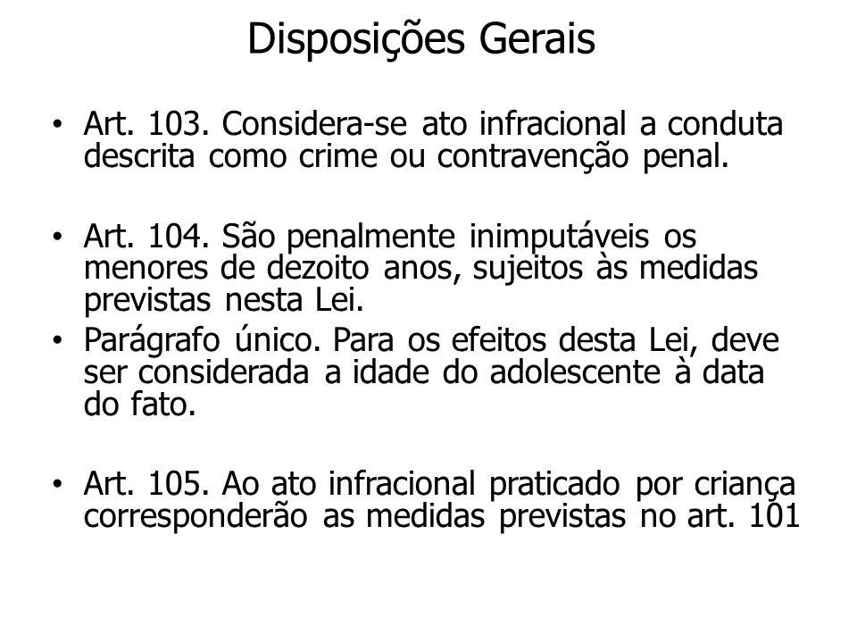 Disposições Gerais Art. 103. Considera-se ato infracional a conduta descrita como crime ou contravenção penal. Art. 104. São penalmente inimputáveis o