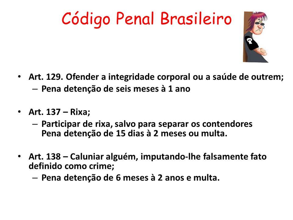Código Penal Brasileiro Art. 129. Ofender a integridade corporal ou a saúde de outrem; – Pena detenção de seis meses à 1 ano Art. 137 – Rixa; – Partic