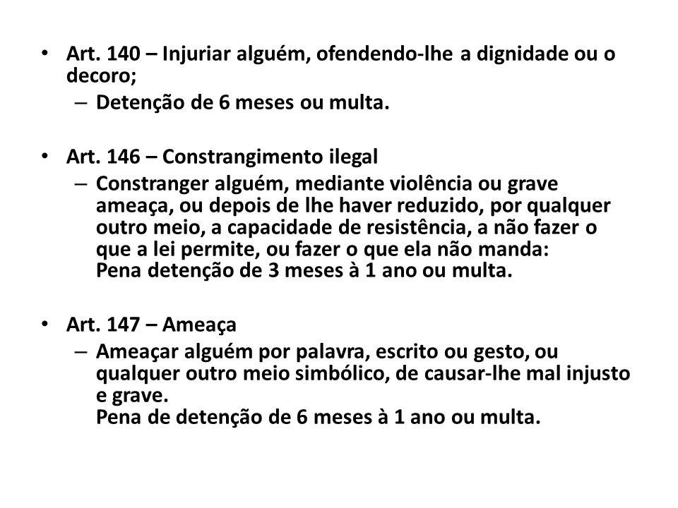 Art. 140 – Injuriar alguém, ofendendo-lhe a dignidade ou o decoro; – Detenção de 6 meses ou multa. Art. 146 – Constrangimento ilegal – Constranger alg