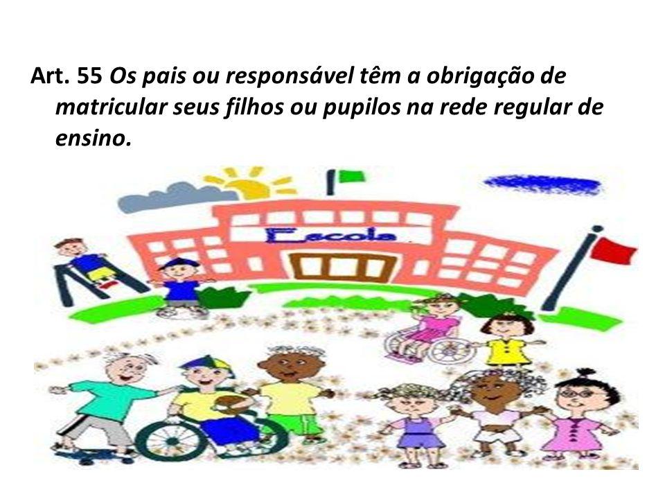 Art. 55 Os pais ou responsável têm a obrigação de matricular seus filhos ou pupilos na rede regular de ensino.