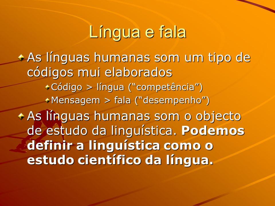 Língua e fala As línguas humanas som um tipo de códigos mui elaborados Código > língua ( competência ) Mensagem > fala ( desempenho ) As línguas humanas som o objecto de estudo da linguística.