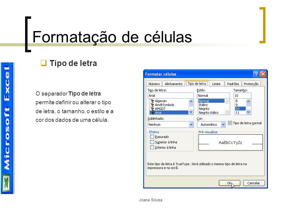Joana Sousa Formatação de células O separador Tipo de letra permite definir ou alterar o tipo de letra, o tamanho, o estilo e a cor dos dados de uma c
