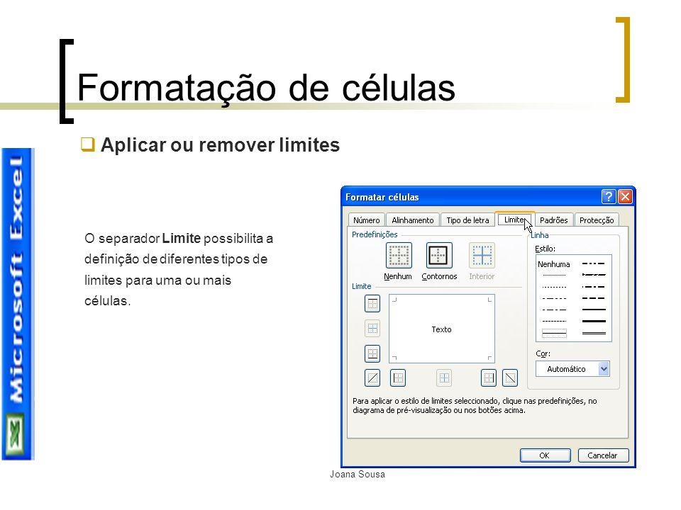 Joana Sousa Formatação de células  Aplicar ou remover limites O separador Limite possibilita a definição de diferentes tipos de limites para uma ou m
