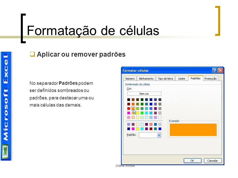 Joana Sousa Formatação de células  Aplicar ou remover padrões No separador Padrões podem ser definidos sombreados ou padrões, para destacar uma ou ma