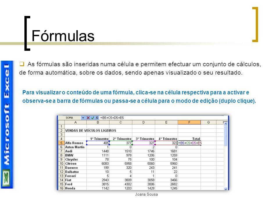 Joana Sousa Fórmulas  As fórmulas são inseridas numa célula e permitem efectuar um conjunto de cálculos, de forma automática, sobre os dados, sendo a