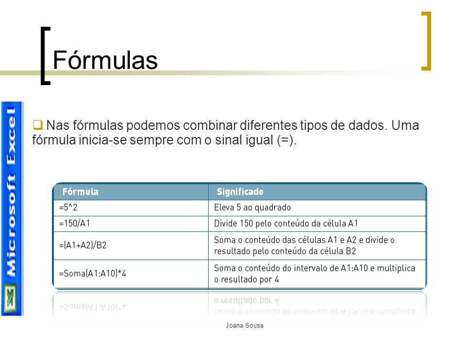 Joana Sousa Fórmulas  Nas fórmulas podemos combinar diferentes tipos de dados. Uma fórmula inicia-se sempre com o sinal igual (=).