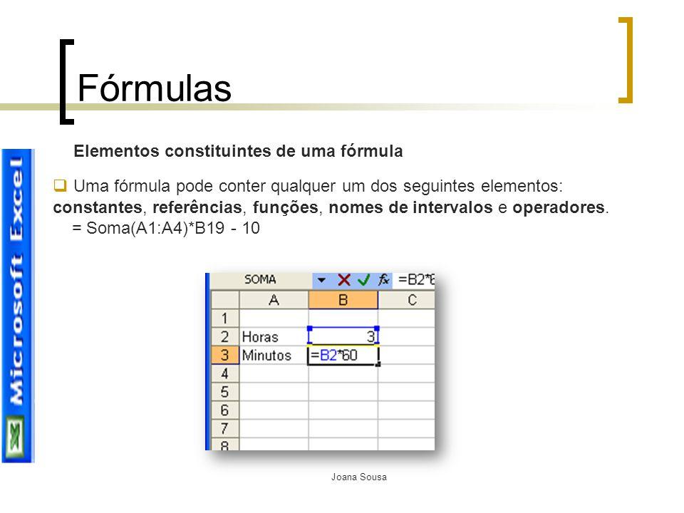 Joana Sousa Fórmulas Elementos constituintes de uma fórmula  Uma fórmula pode conter qualquer um dos seguintes elementos: constantes, referências, fu