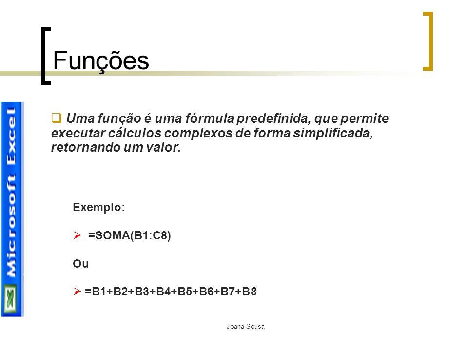 Joana Sousa Funções  Uma função é uma fórmula predefinida, que permite executar cálculos complexos de forma simplificada, retornando um valor. Exempl