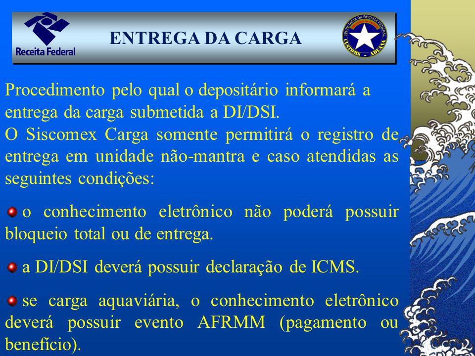 ENTREGA DA CARGA Procedimento pelo qual o depositário informará a entrega da carga submetida a DI/DSI. O Siscomex Carga somente permitirá o registro d