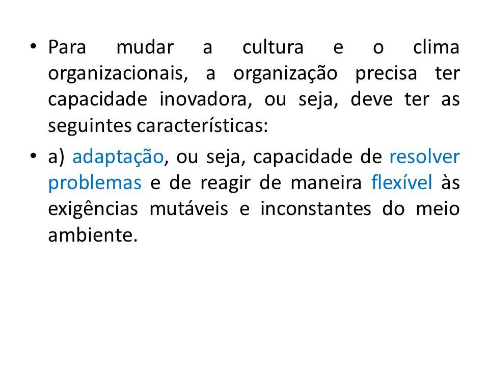 Para mudar a cultura e o clima organizacionais, a organização precisa ter capacidade inovadora, ou seja, deve ter as seguintes características: a) ada