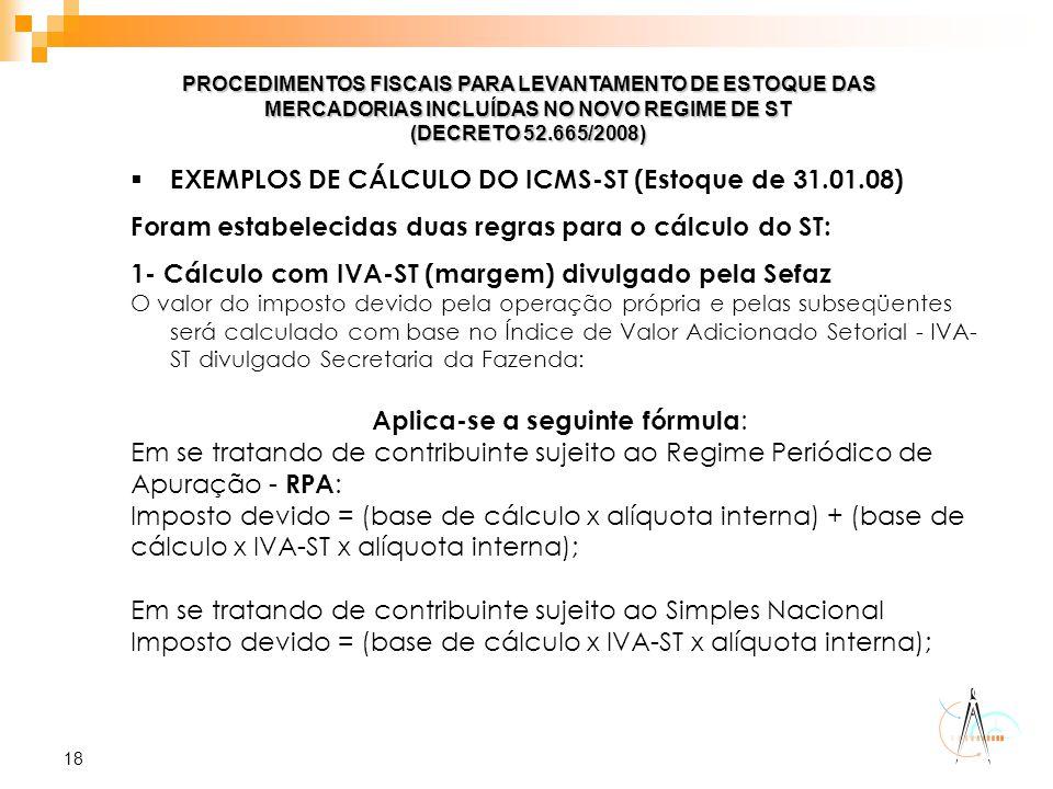 18 PROCEDIMENTOS FISCAIS PARA LEVANTAMENTO DE ESTOQUE DAS MERCADORIAS INCLUÍDAS NO NOVO REGIME DE ST (DECRETO 52.665/2008)  EXEMPLOS DE CÁLCULO DO IC