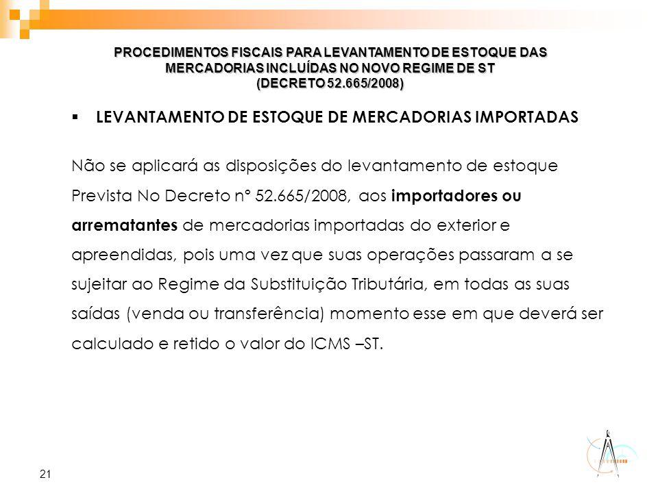21 PROCEDIMENTOS FISCAIS PARA LEVANTAMENTO DE ESTOQUE DAS MERCADORIAS INCLUÍDAS NO NOVO REGIME DE ST (DECRETO 52.665/2008)  LEVANTAMENTO DE ESTOQUE D