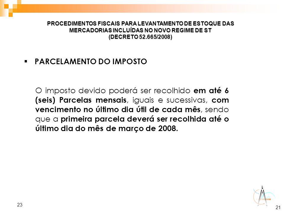 23 PROCEDIMENTOS FISCAIS PARA LEVANTAMENTO DE ESTOQUE DAS MERCADORIAS INCLUÍDAS NO NOVO REGIME DE ST (DECRETO 52.665/2008)  PARCELAMENTO DO IMPOSTO O