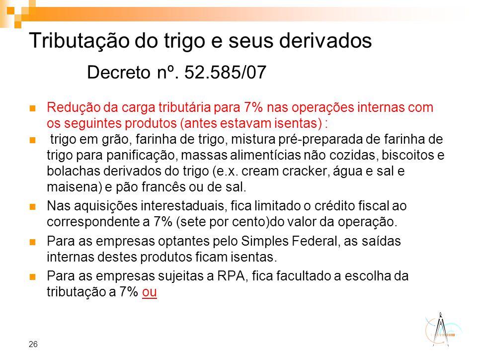 26 Tributação do trigo e seus derivados Decreto nº. 52.585/07 Redução da carga tributária para 7% nas operações internas com os seguintes produtos (an