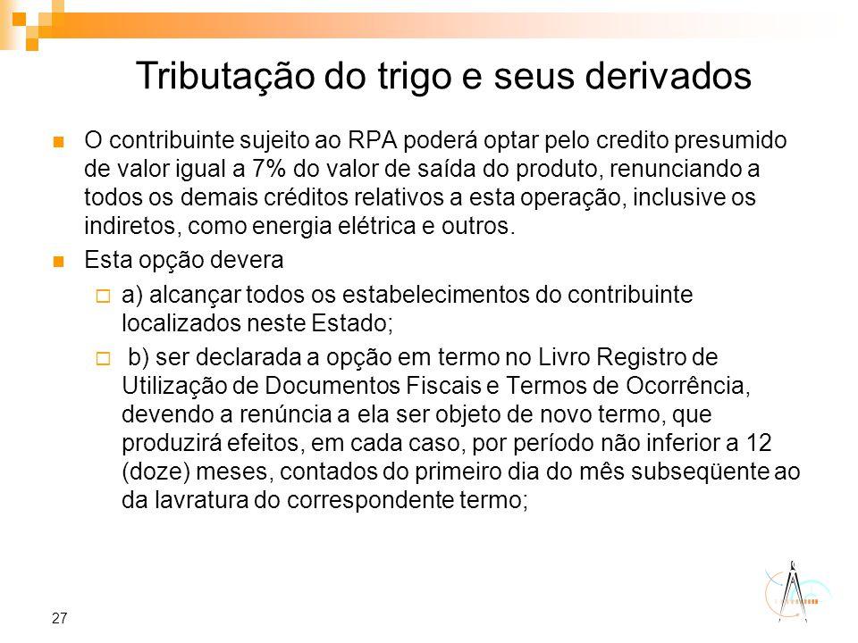 27 O contribuinte sujeito ao RPA poderá optar pelo credito presumido de valor igual a 7% do valor de saída do produto, renunciando a todos os demais c