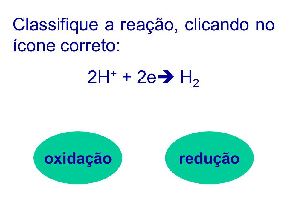 Vejamos se você está por dentro: Classifique a reação, clicando no ícone correto: Mg  Mg 2+ + 2e oxidaçãoredução