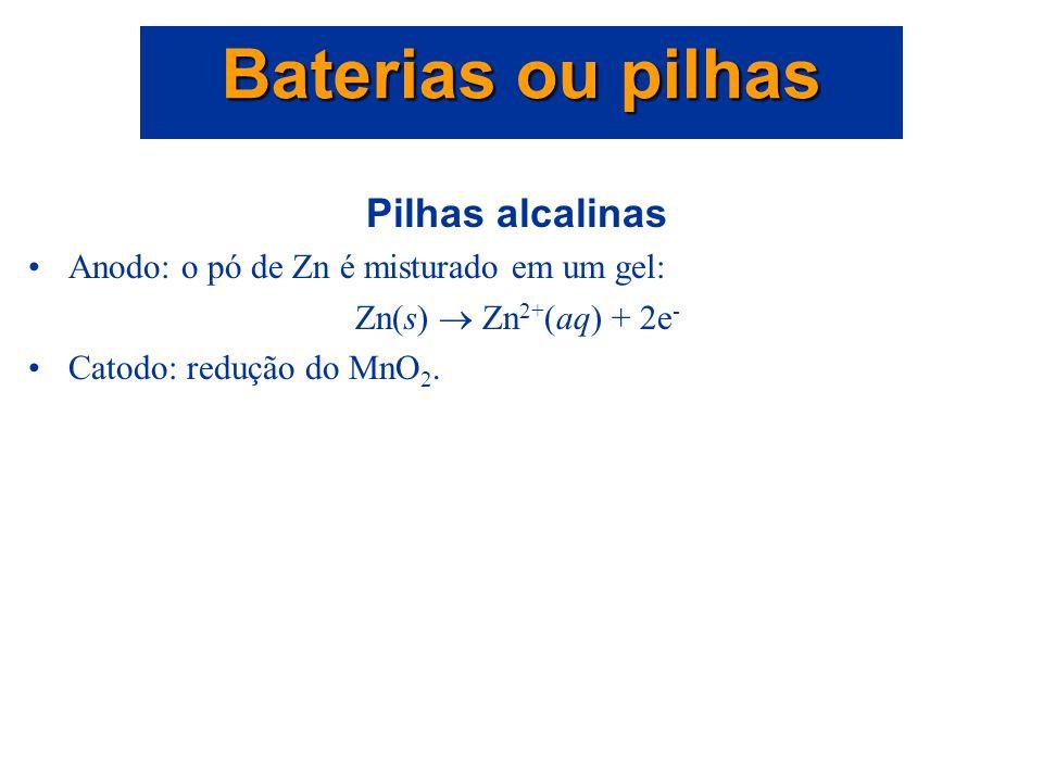 Pilhas alcalinas Anodo: tampa de Zn: Zn(s)  Zn 2+ (aq) + 2e - Catodo: pasta de MnO 2, NH 4 Cl e C: 2NH 4 + (aq) + 2MnO 2 (s) + 2e -  Mn 2 O 3 (s) +