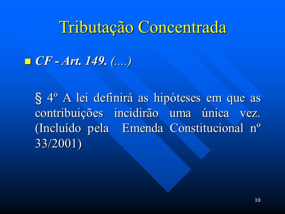 Tributação Concentrada CF - Art. 149. (....) CF - Art. 149. (....) § 4º A lei definirá as hipóteses em que as contribuições incidirão uma única vez. (