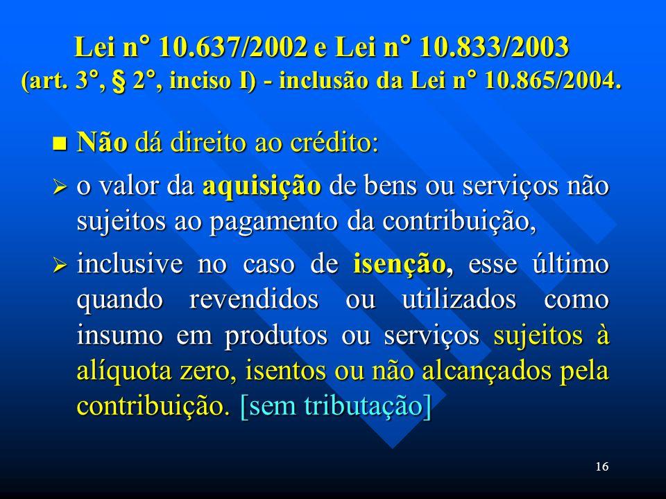 Lei n° 10.637/2002 e Lei n° 10.833/2003 (art. 3°, § 2°, inciso I) - inclusão da Lei n° 10.865/2004. Não dá direito ao crédito: Não dá direito ao crédi