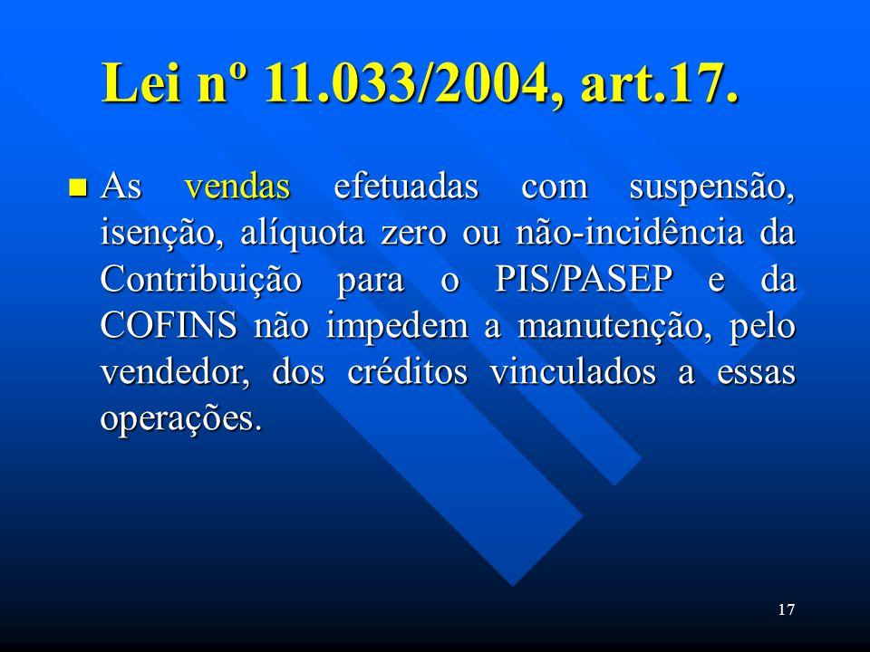 Lei nº 11.033/2004, art.17. As vendas efetuadas com suspensão, isenção, alíquota zero ou não-incidência da Contribuição para o PIS/PASEP e da COFINS n