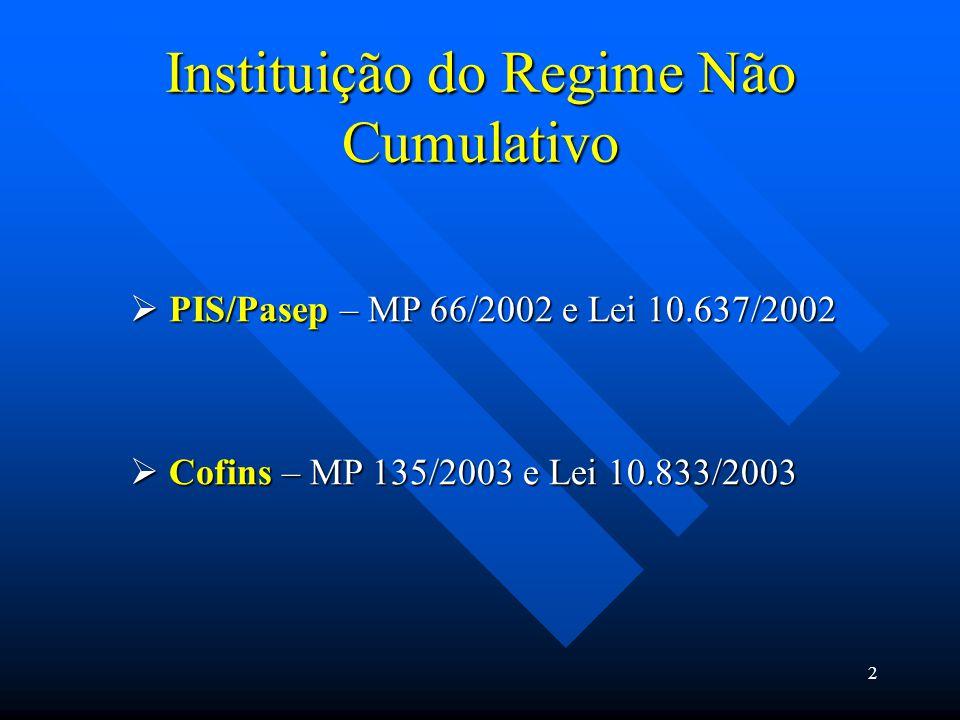 Instituição do Regime Não Cumulativo  PIS/Pasep – MP 66/2002 e Lei 10.637/2002  Cofins – MP 135/2003 e Lei 10.833/2003 2