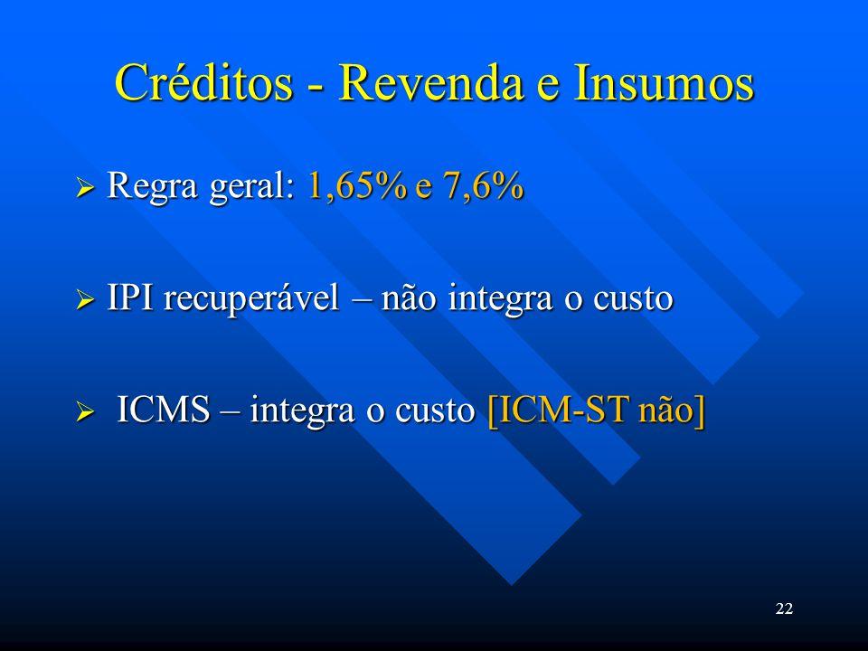Créditos - Revenda e Insumos  Regra geral: 1,65% e 7,6%  IPI recuperável – não integra o custo  ICMS – integra o custo [ICM-ST não] 22