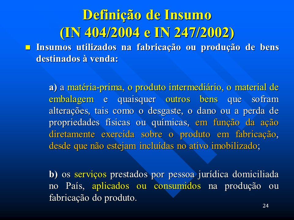 Definição de Insumo (IN 404/2004 e IN 247/2002) Insumos utilizados na fabricação ou produção de bens destinados à venda: Insumos utilizados na fabrica