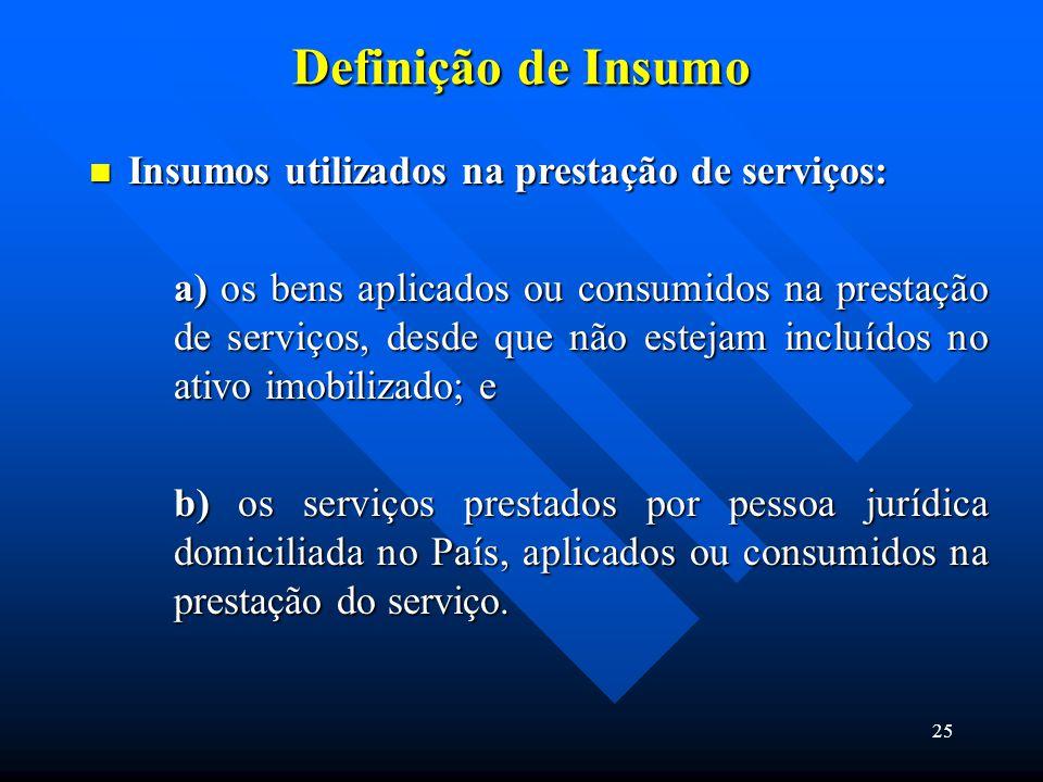 Definição de Insumo Insumos utilizados na prestação de serviços: Insumos utilizados na prestação de serviços: a) os bens aplicados ou consumidos na pr