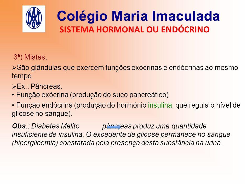 Colégio Maria Imaculada SISTEMA HORMONAL OU ENDÓCRINO 3ª) Mistas.  São glândulas que exercem funções exócrinas e endócrinas ao mesmo tempo.  Ex.: Pâ
