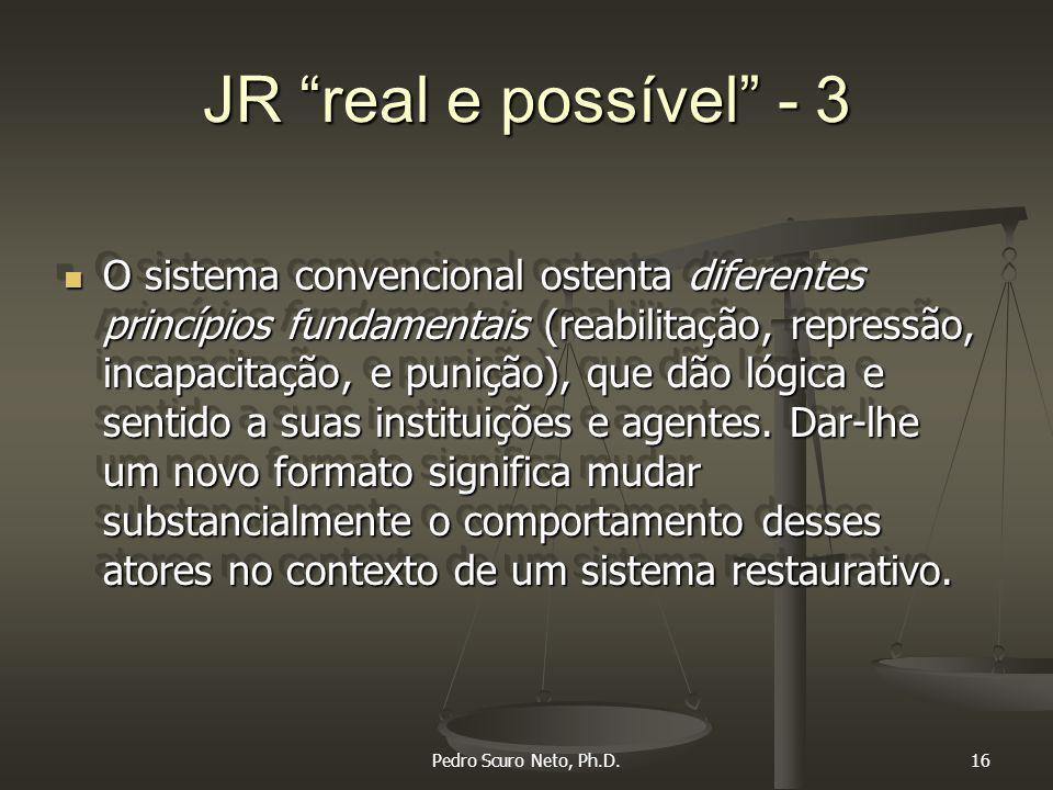 Pedro Scuro Neto, Ph.D.16 JR real e possível - 3 O sistema convencional ostenta diferentes princípios fundamentais (reabilitação, repressão, incapacitação, e punição), que dão lógica e sentido a suas instituições e agentes.