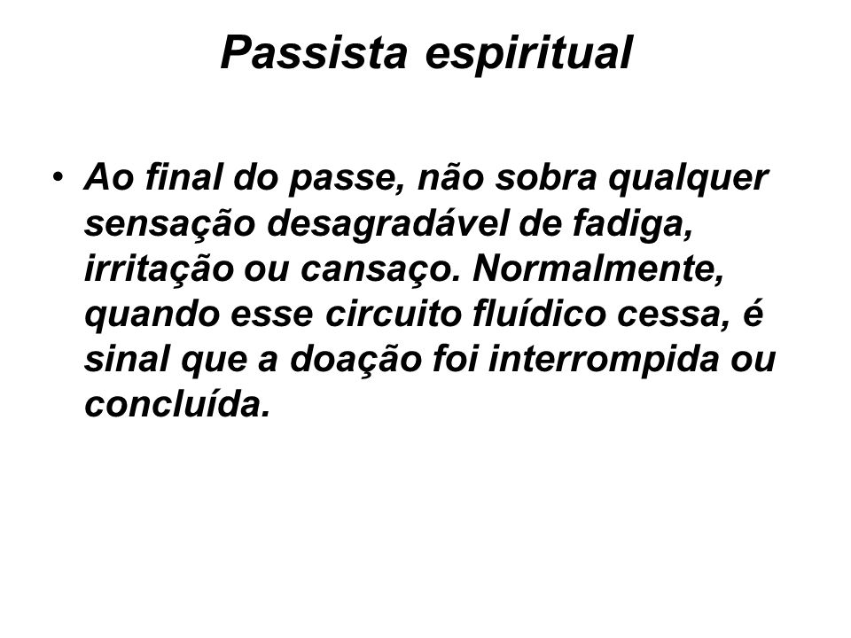 Passista espiritual Ao final do passe, não sobra qualquer sensação desagradável de fadiga, irritação ou cansaço. Normalmente, quando esse circuito flu