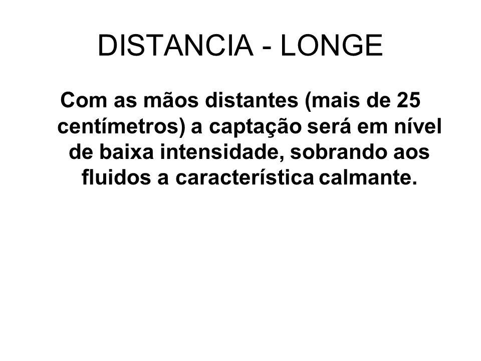 DISTANCIA - LONGE Com as mãos distantes (mais de 25 centímetros) a captação será em nível de baixa intensidade, sobrando aos fluidos a característica