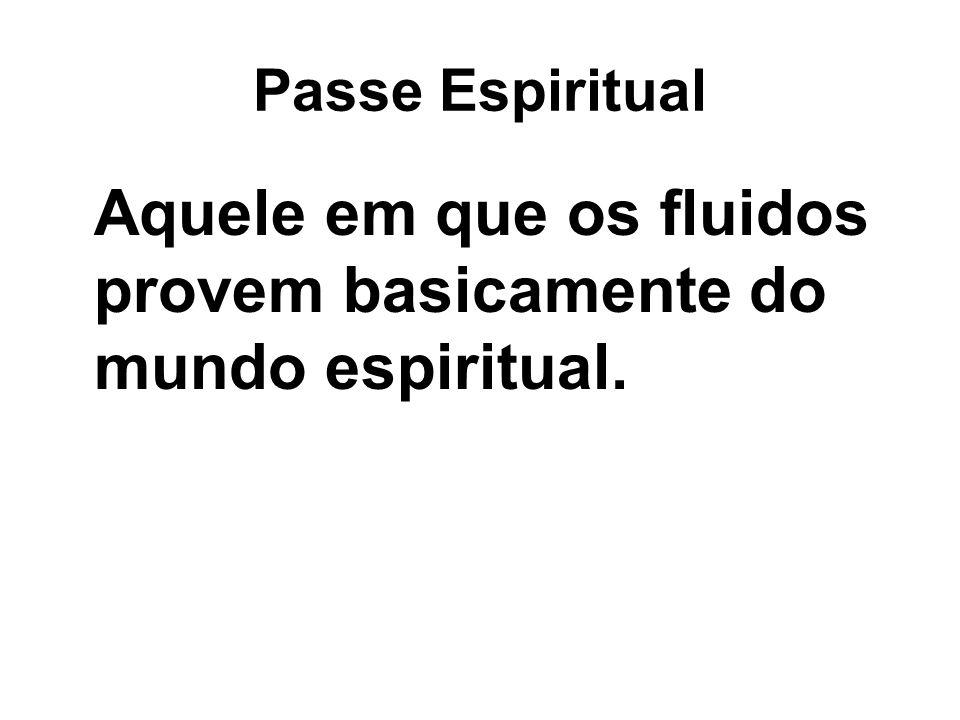 Passe Espiritual Aquele em que os fluidos provem basicamente do mundo espiritual.