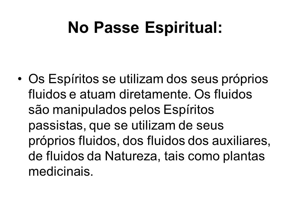No Passe Espiritual: Os Espíritos se utilizam dos seus próprios fluidos e atuam diretamente. Os fluidos são manipulados pelos Espíritos passistas, que