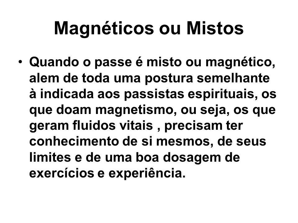 Magnéticos ou Mistos Quando o passe é misto ou magnético, alem de toda uma postura semelhante à indicada aos passistas espirituais, os que doam magnet