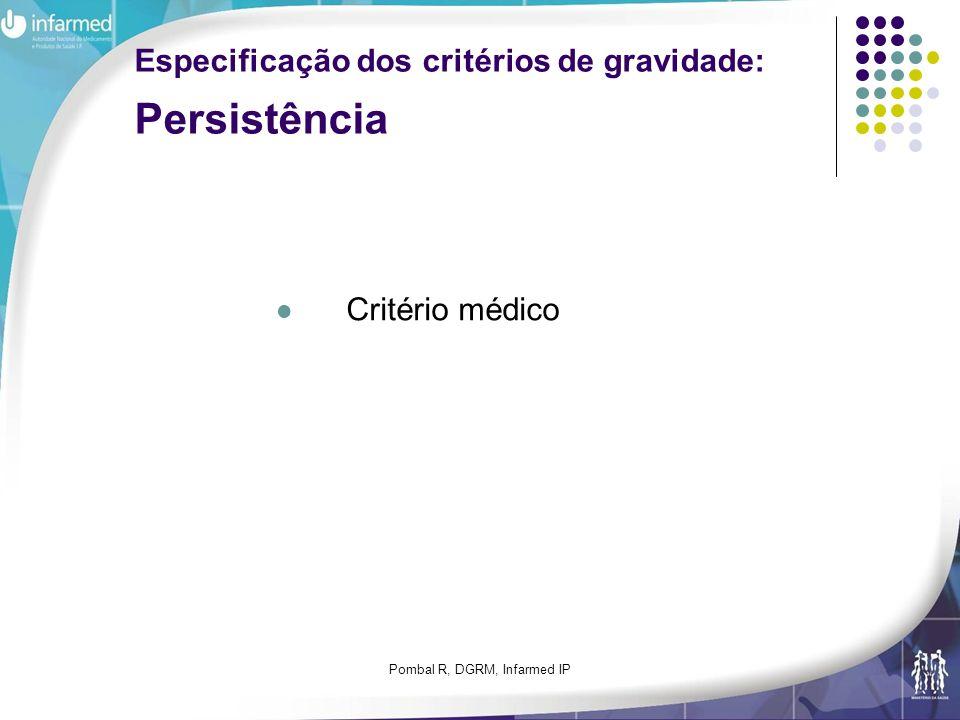 Pombal R, DGRM, Infarmed IP Especificação dos critérios de gravidade: Persistência Critério médico