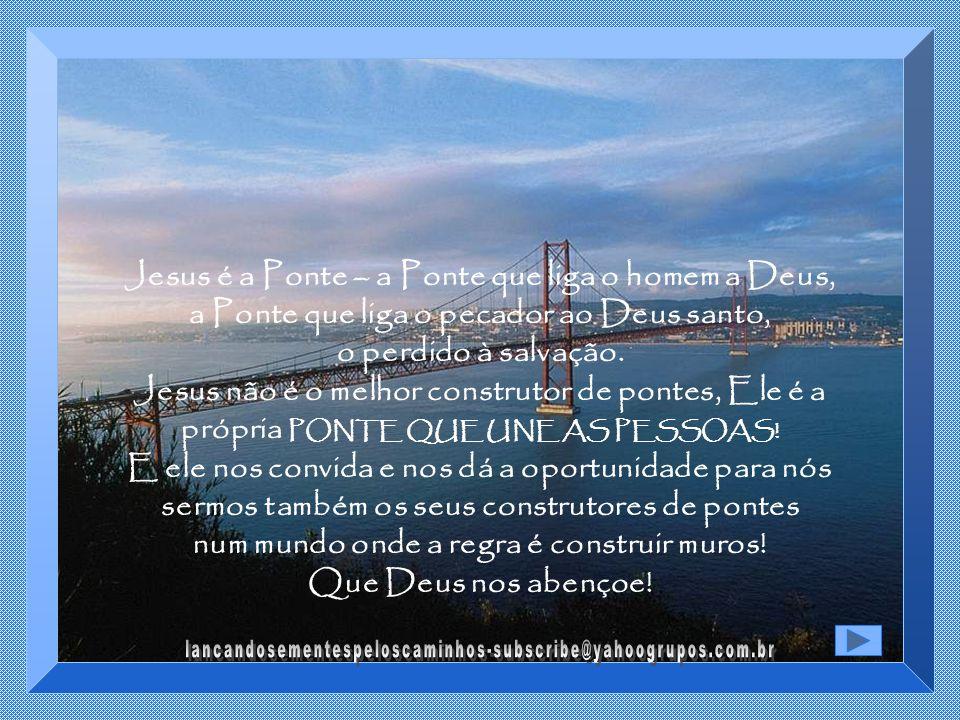 Cristo, foi o grande construtor de pontes – Pontes de esperança, pontes de reconciliação, pontes de misericórdia, pontes de perdão. Jesus é a Ponte qu
